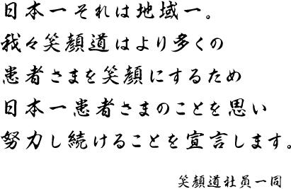 日本一それは地域一。 我々笑顔道はより多くの 患者さまを笑顔にするため 日本一患者さまのことを思い 努力し続けることを宣言します。
